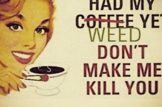 I haven't had my weed…