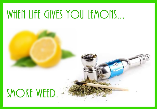 When life gives you lemons, Smoke Weed