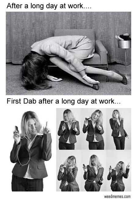 first dab after work weedmemes first dab after long day at work weed memes