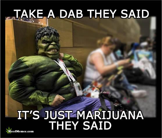 Hulk Take A Dab They Said It's Just Marijuana Memes