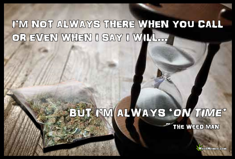 Not There When You Call But Always On Time Weed Man Quote