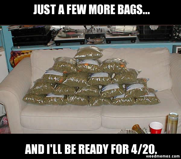 Getting Ready For 4/20 Just Few More Bags 420 Weed Memes